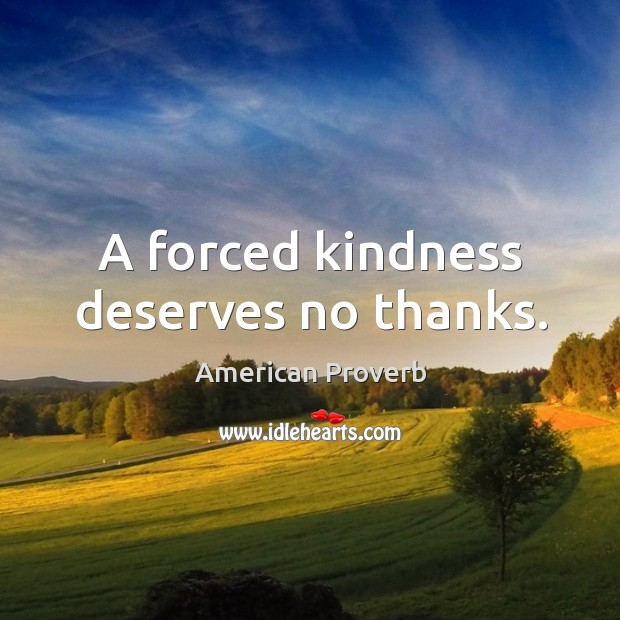 Image, A forced kindness deserves no thanks.