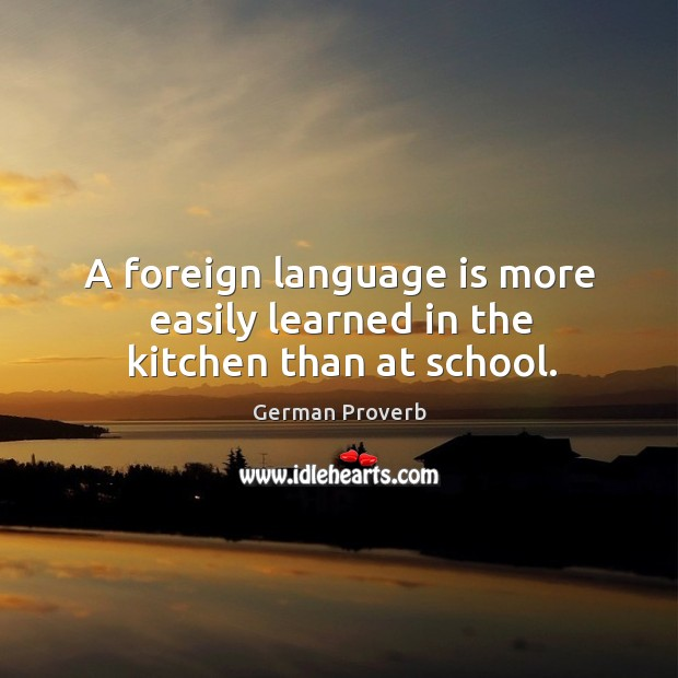 A foreign language is more easily learned in the kitchen than at school. German Proverbs Image