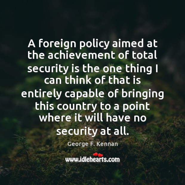 A foreign policy aimed at the achievement of total security is the George F. Kennan Picture Quote