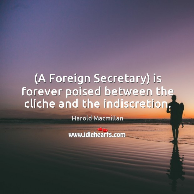 (a foreign secretary) is forever poised between the cliche and the indiscretion. Harold Macmillan Picture Quote