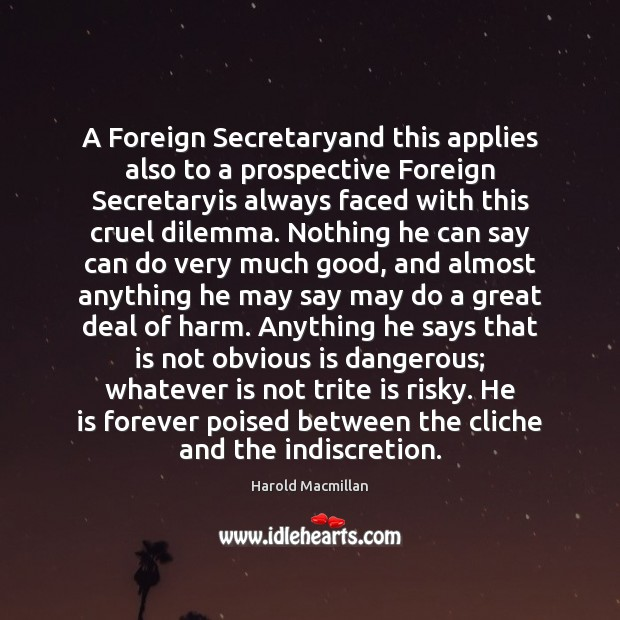 A Foreign Secretaryand this applies also to a prospective Foreign Secretaryis always Harold Macmillan Picture Quote
