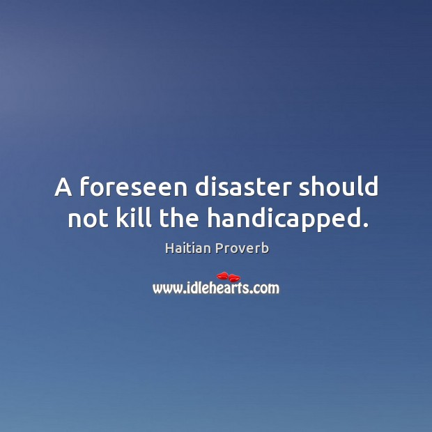 A foreseen disaster should not kill the handicapped. Haitian Proverbs Image