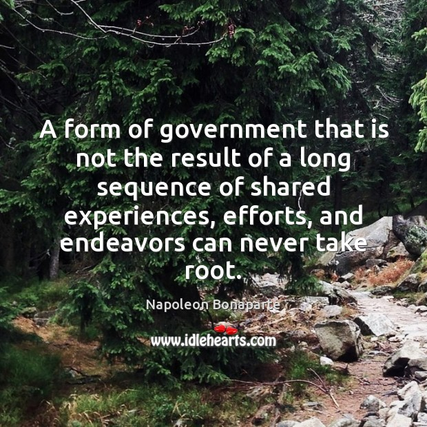 A form of government that is not the result of a long Napoleon Bonaparte Picture Quote