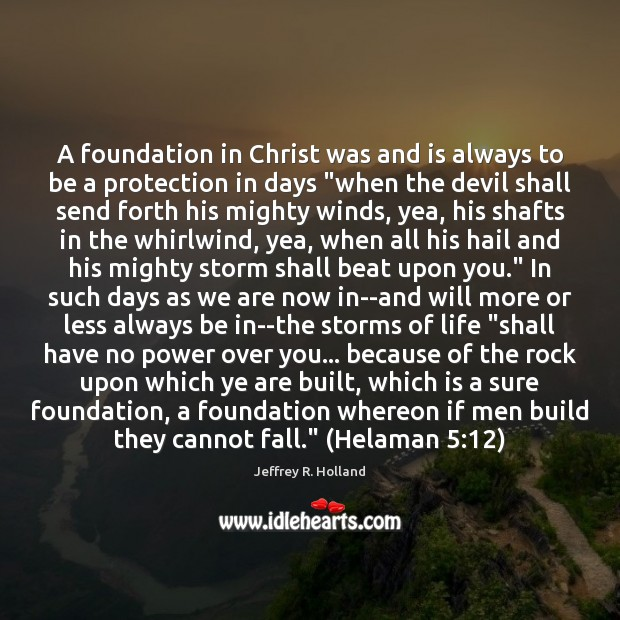 A foundation in Christ was and is always to be a protection Jeffrey R. Holland Picture Quote