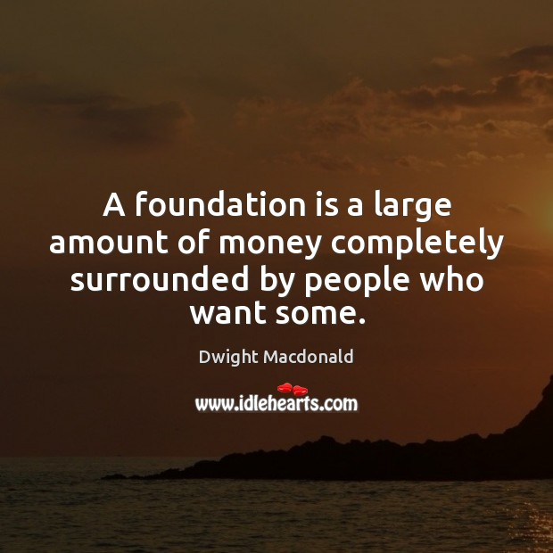 A foundation is a large amount of money completely surrounded by people who want some. Image