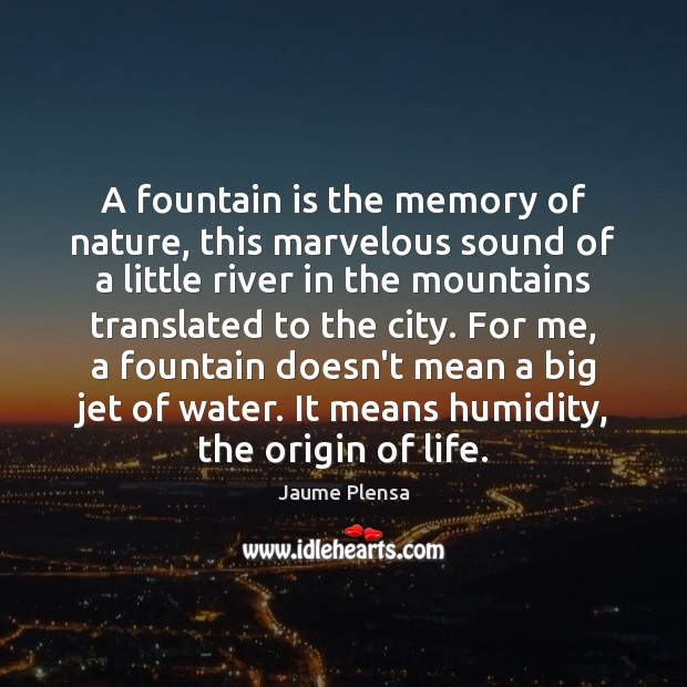 A fountain is the memory of nature, this marvelous sound of a Image