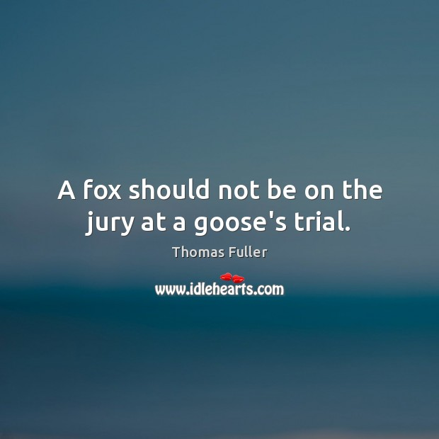 A fox should not be on the jury at a goose's trial. Thomas Fuller Picture Quote