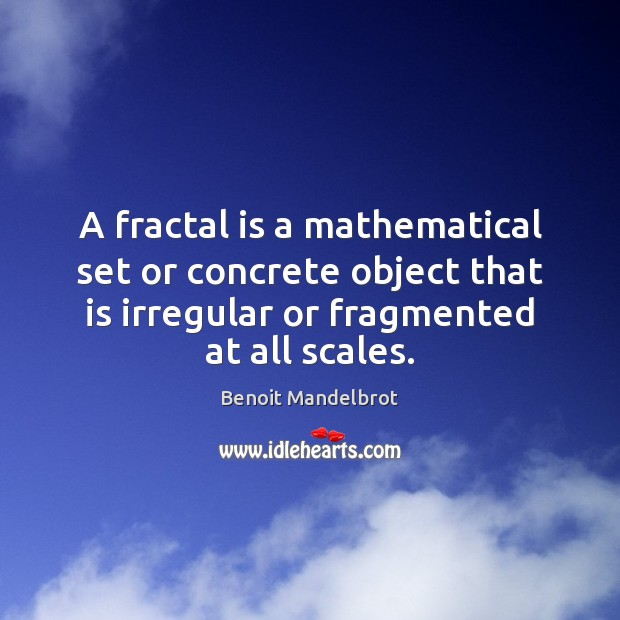 A fractal is a mathematical set or concrete object that is irregular Benoit Mandelbrot Picture Quote
