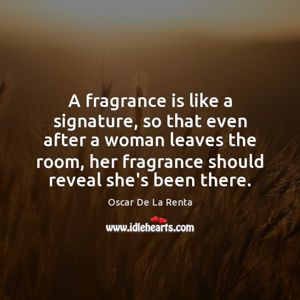A fragrance is like a signature, so that even after a woman Oscar De La Renta Picture Quote