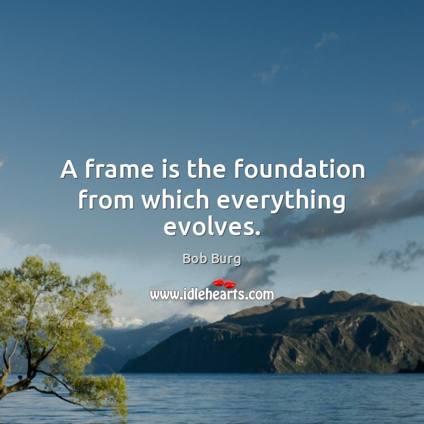 Image, A frame is the foundation from which everything evolves.