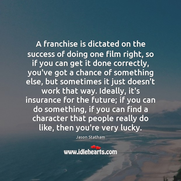 A franchise is dictated on the success of doing one film right, Jason Statham Picture Quote