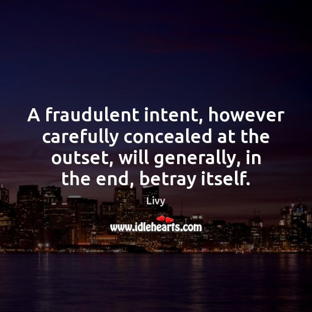 A fraudulent intent, however carefully concealed at the outset, will generally, in Livy Picture Quote