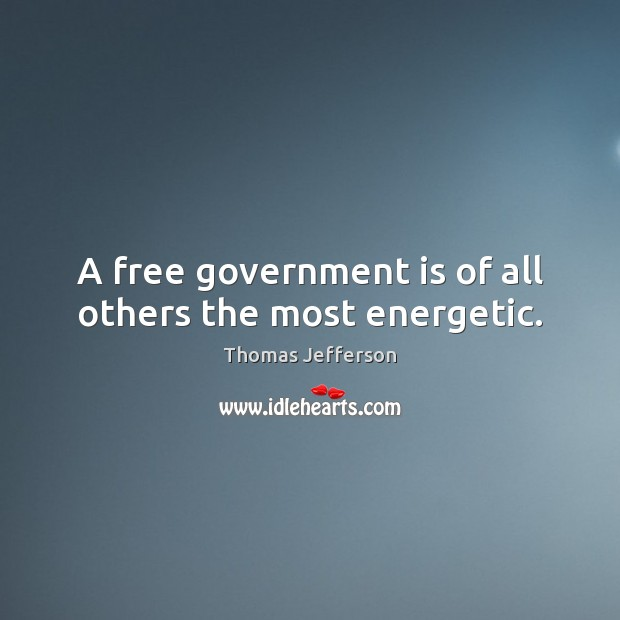 A free government is of all others the most energetic. Government Quotes Image