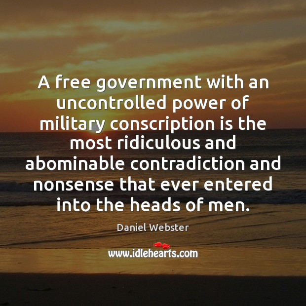 A free government with an uncontrolled power of military conscription is the Daniel Webster Picture Quote