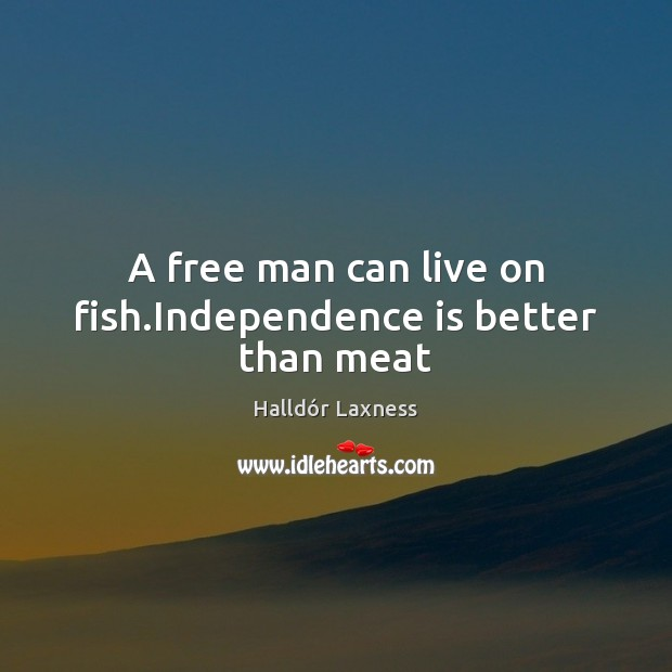 A free man can live on fish. Independence is better than meat Independence Quotes Image