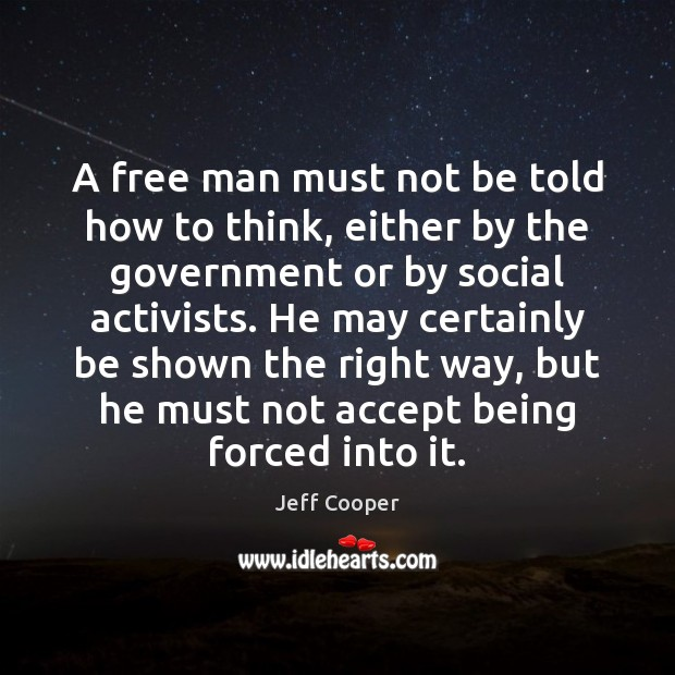 A free man must not be told how to think, either by Jeff Cooper Picture Quote