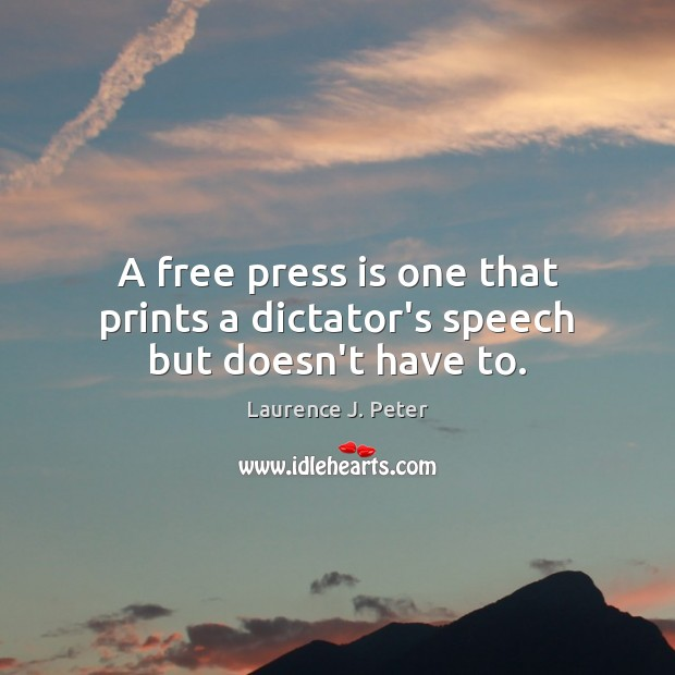 A free press is one that prints a dictator's speech but doesn't have to. Laurence J. Peter Picture Quote
