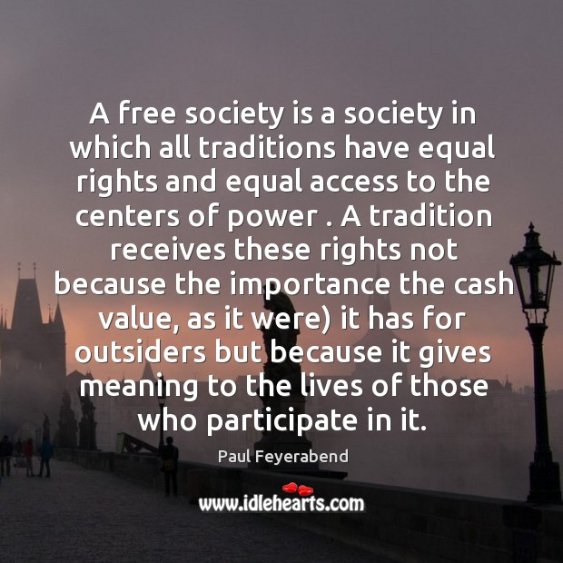 A free society is a society in which all traditions have equal Paul Feyerabend Picture Quote