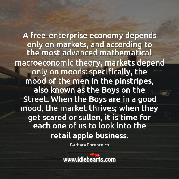 A free-enterprise economy depends only on markets, and according to the most Barbara Ehrenreich Picture Quote
