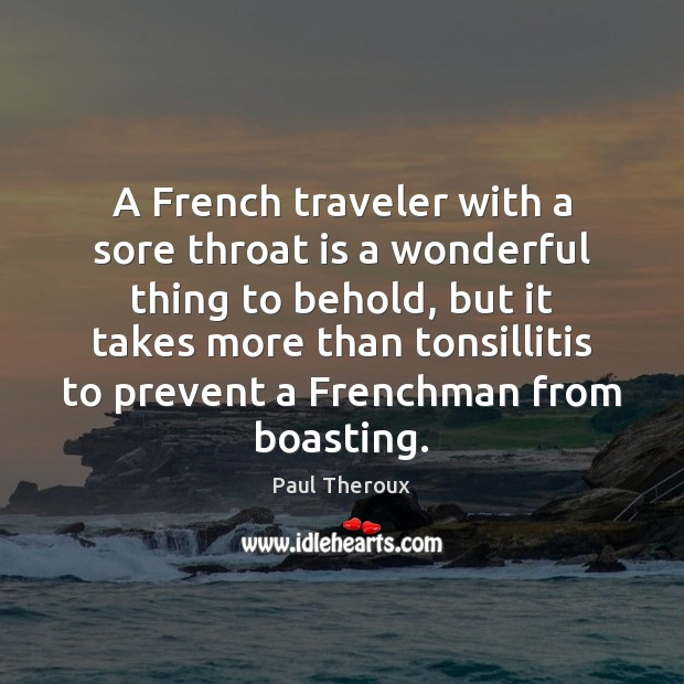 A French traveler with a sore throat is a wonderful thing to Paul Theroux Picture Quote
