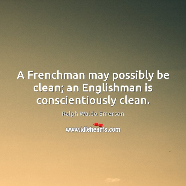 A Frenchman may possibly be clean; an Englishman is conscientiously clean. Image