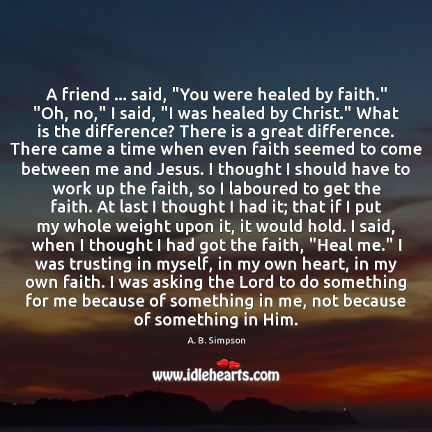 "Image, A friend … said, ""You were healed by faith."" ""Oh, no,"" I said, """