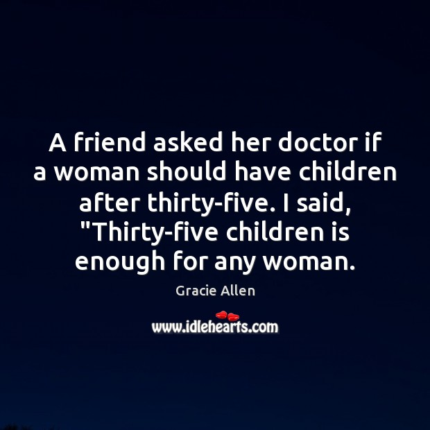 A friend asked her doctor if a woman should have children after Gracie Allen Picture Quote