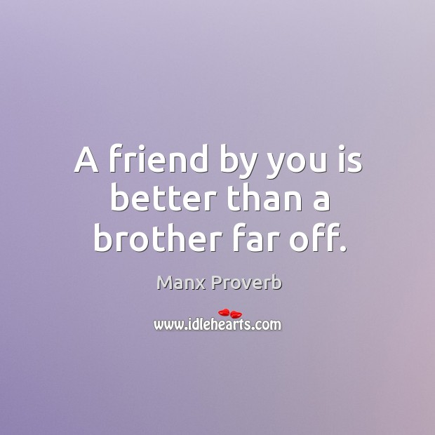 A friend by you is better than a brother far off. Manx Proverbs Image