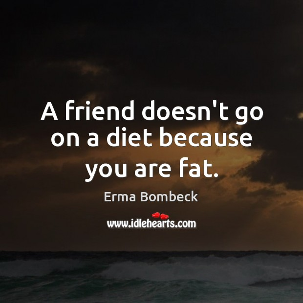 A friend doesn't go on a diet because you are fat. Erma Bombeck Picture Quote