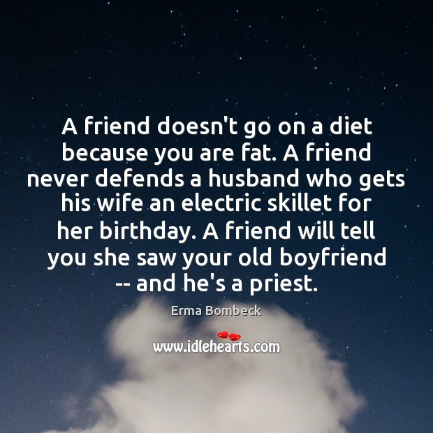 A friend doesn't go on a diet because you are fat. A Erma Bombeck Picture Quote