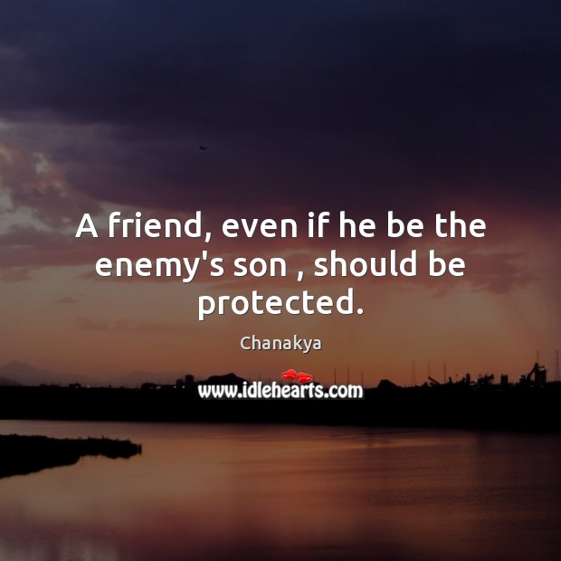 A friend, even if he be the enemy's son , should be protected. Chanakya Picture Quote