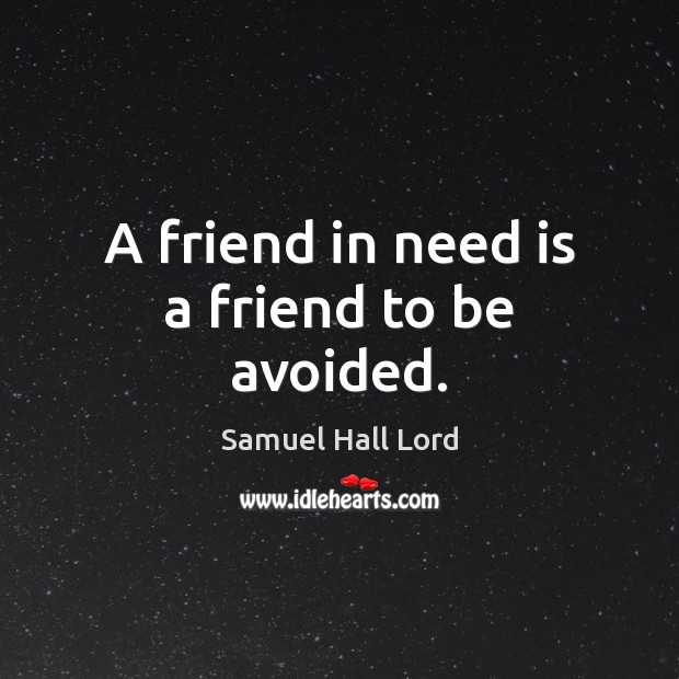 A friend in need is a friend to be avoided. Image