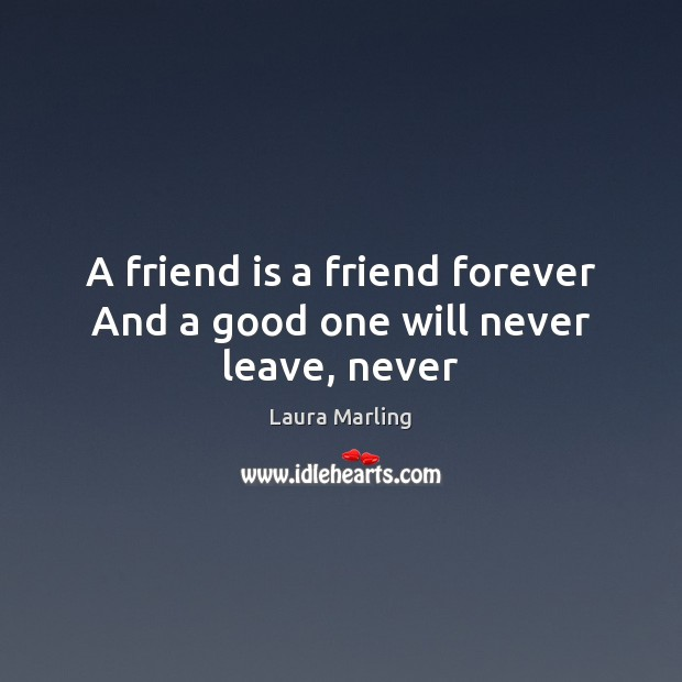 A friend is a friend forever And a good one will never leave, never Image