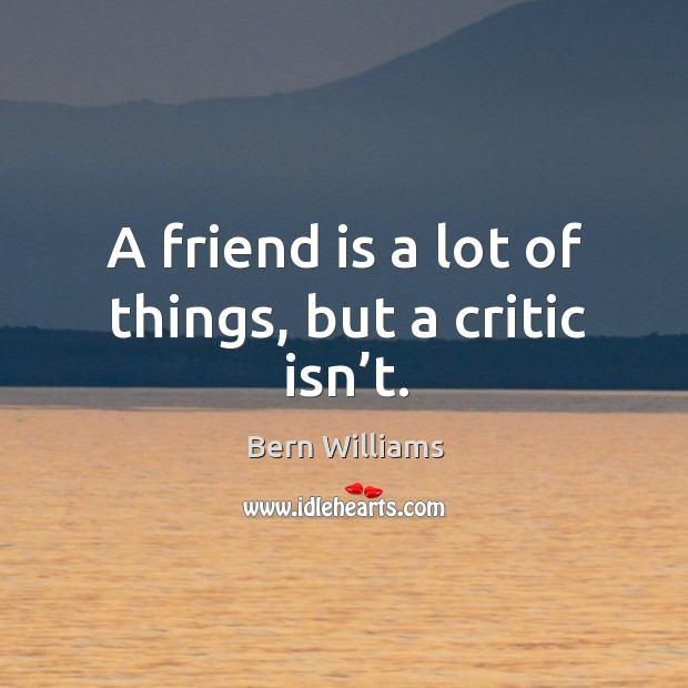 A friend is a lot of things, but a critic isn't. Image