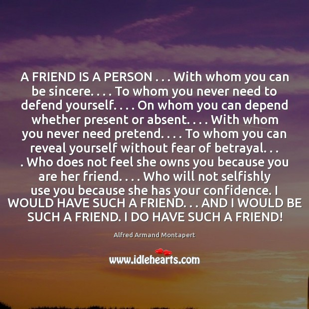 A FRIEND IS A PERSON . . . With whom you can be sincere. . . . To Alfred Armand Montapert Picture Quote