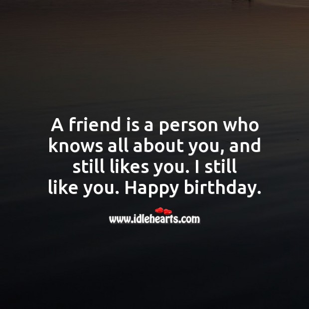 A friend is a person who knows all about you, and still likes you. Happy Birthday Messages Image