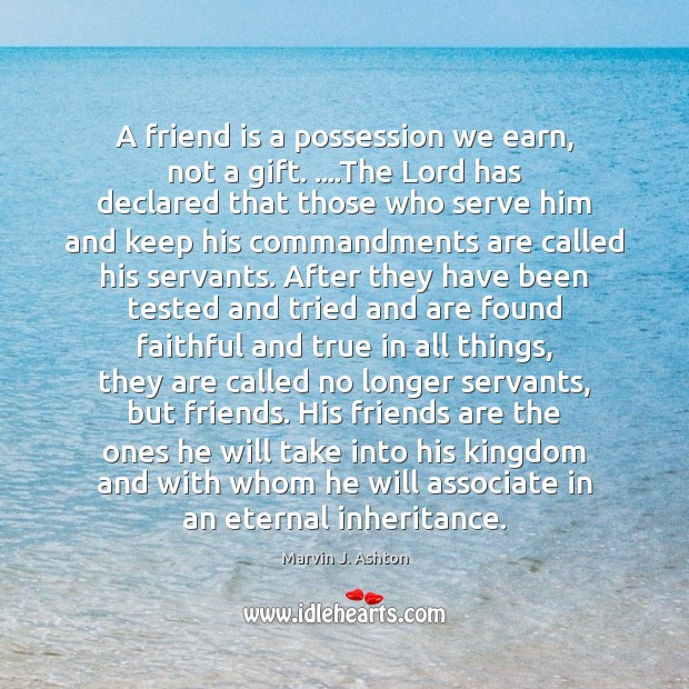 A friend is a possession we earn, not a gift. ….The Lord Image