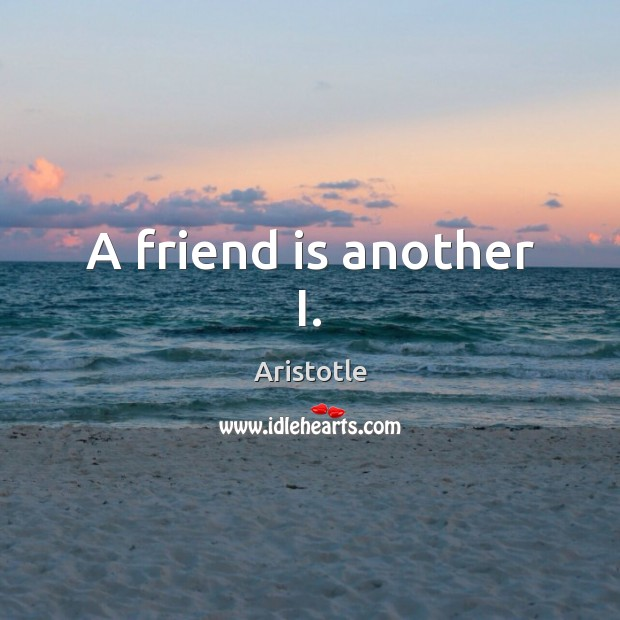 A friend is another I. Image