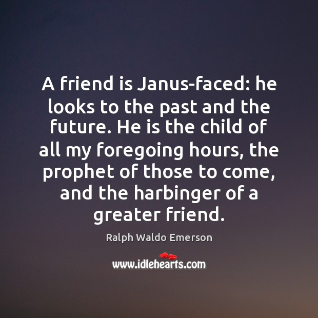 A friend is Janus-faced: he looks to the past and the future. Image