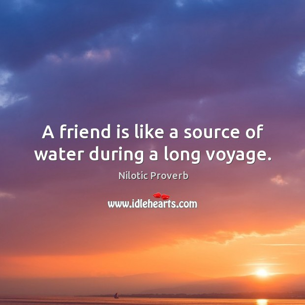 A friend is like a source of water during a long voyage. Nilotic Proverbs Image