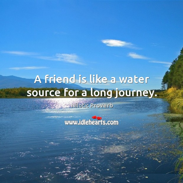 A friend is like a water source for a long journey. Nilotic Proverbs Image