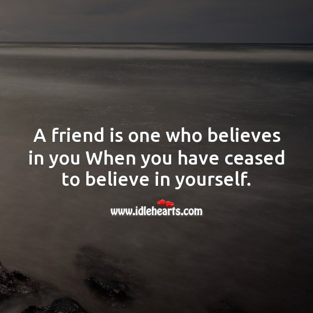 Image, A friend is one who believes in you when you have ceased to believe in yourself.