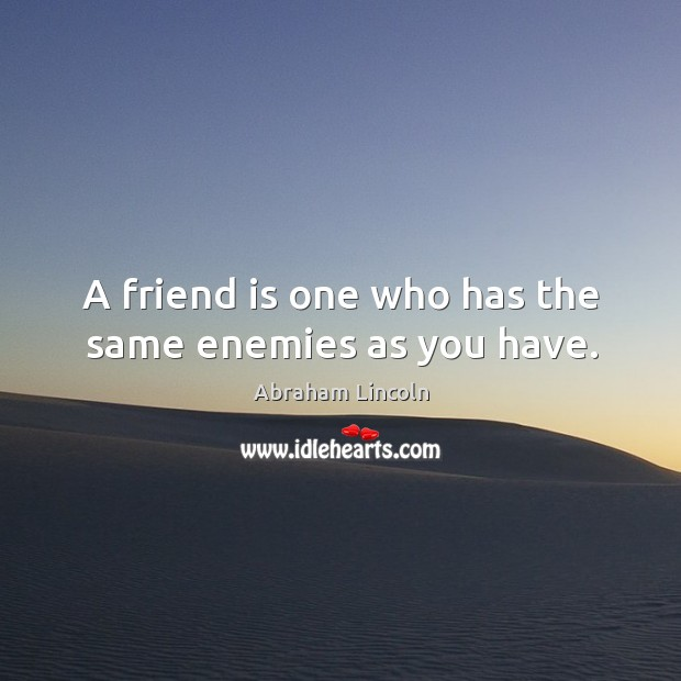 Image, A friend is one who has the same enemies as you have.