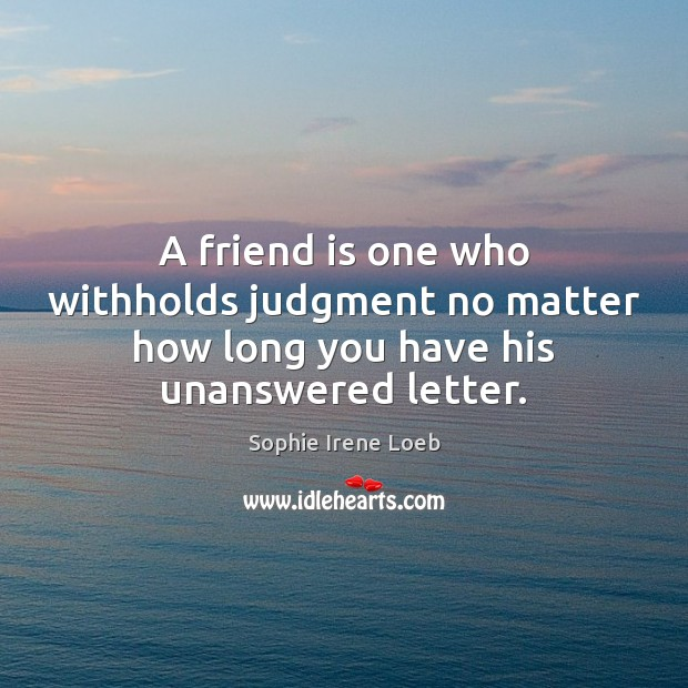 A friend is one who withholds judgment no matter how long you have his unanswered letter. Sophie Irene Loeb Picture Quote