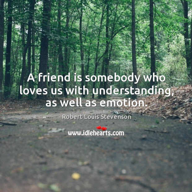 A friend is somebody who loves us with understanding, as well as emotion. Image