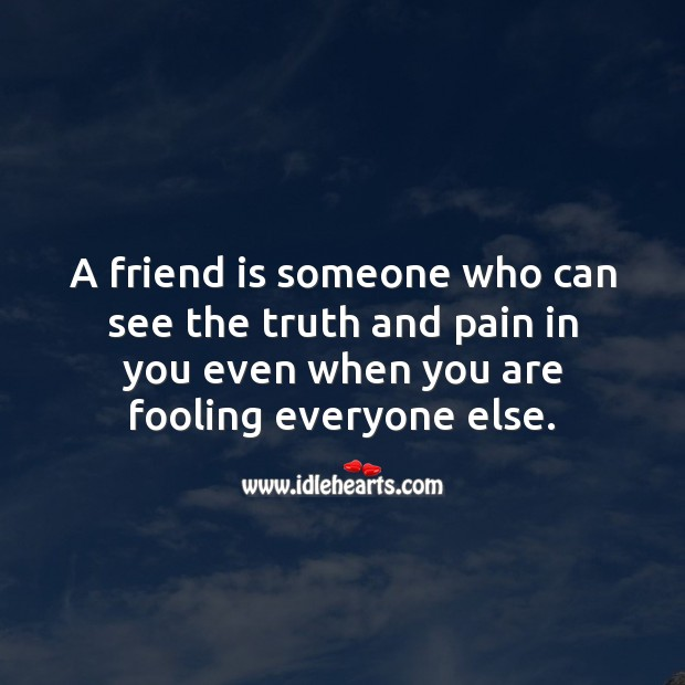 Image, A friend is someone who can see the truth and pain in you