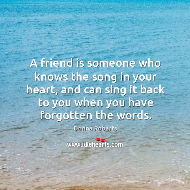 A friend is someone who knows the song in your heart, and Image
