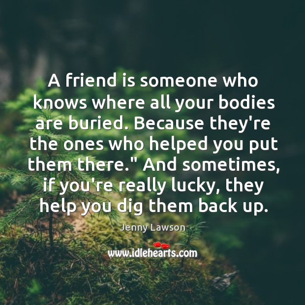 Image, A friend is someone who knows where all your bodies are buried.