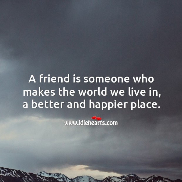 A friend is someone who makes the world we live in, a better and happier place. Image