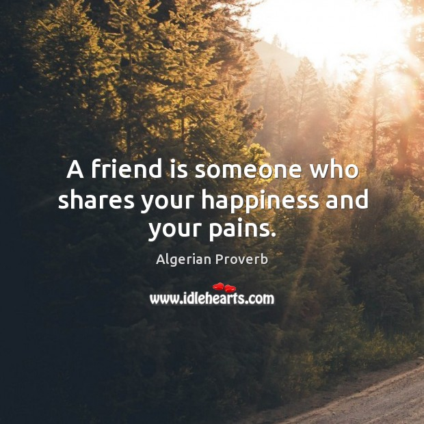 A friend is someone who shares your happiness and your pains. Algerian Proverbs Image